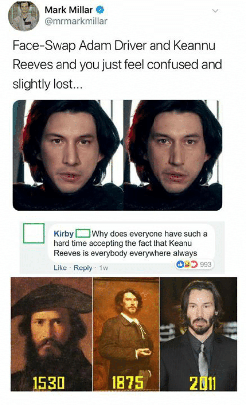Adam Driver: Mark Millar  @mrmarkmillar  Face-Swap Adam Driver and Keannu  Reeves and you just feel confused and  slightly lost...  Kirby Why does everyone have such a  hard time accepting the fact that Keanu  Reeves is everybody everywhere always  993  Like Reply 1w  1530  1875  2011