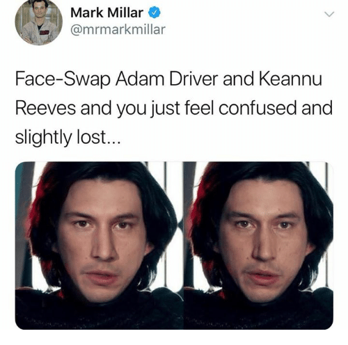 Adam Driver: Mark Millar  @mrmarkmillar  Face-Swap Adam Driver and Keannu  Reeves and you just feel confused and  slightly lost...