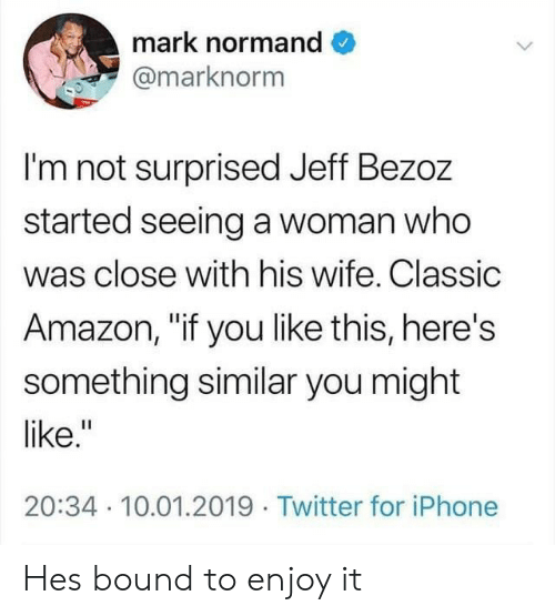 """bound: mark normand  @marknorm  I'm not surprised Jeff Bezoz  started seeing a woman who  was close with his wife. Classic  Amazon, """"if you like this, here's  something similar you might  like.""""  20:34 10.01.2019 Twitter for iPhone Hes bound to enjoy it"""