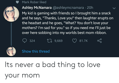 """Bad, Friends, and Love: Mark Rober liked  Ashley McNamara @ashleymcnamara - 20h  My kid is gaming with friends so I brought him a snack  and he says, """"Thanks, Love you"""" then laughter erupts on  the headset and he goes, """"What? You don't love your  mothers? I'm sad for you."""" so if you need me I'll just be  over here sobbing into my worlds best mom ribbon.  10 9,669 81  81.7K  324  Show this thread Its never a bad thing to love your mom"""