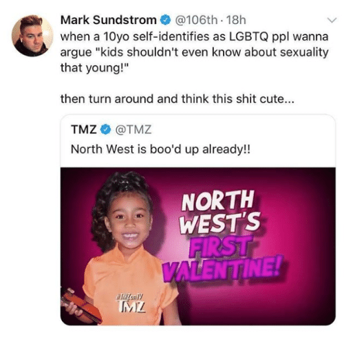 """North West: Mark Sundstrom@106th 18h  when a 10yo self-identifies as LGBTQ ppl wanna  argue """"kids shouldn't even know about sexuality  that young!""""  then turn around and think this shit cute...  TMZ@TMZ  North West is boo'd up already!  NORTH  WEST'S  FIRST  ALENTINE!"""