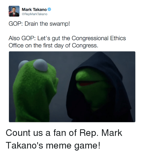 drain-the-swamp: Mark Takano  @RepMark Takano  GOP: Drain the swamp!  Also GOP: Let's gut the Congressional Ethics  Office on the first day of Congress Count us a fan of Rep. Mark Takano's meme game!