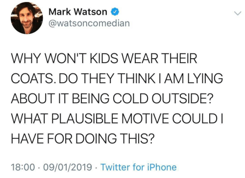 Cold Outside: Mark Watson  @watsoncomedian  WHY WON'T KIDS WEAR THEIR  COATS. DO THEY THINKIAM LYING  ABOUT IT BEING COLD OUTSIDE?  WHAT PLAUSIBLE MOTIVE COULD I  HAVE FOR DOING THIS?  18:00 09/01/2019 Twitter for iPhone