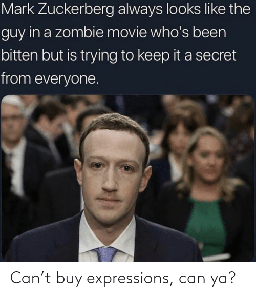 zuckerberg: Mark Zuckerberg always looks like the  guy in a zombie movie who's been  bitten but is trying to keep it a secret  from everyone. Can't buy expressions, can ya?