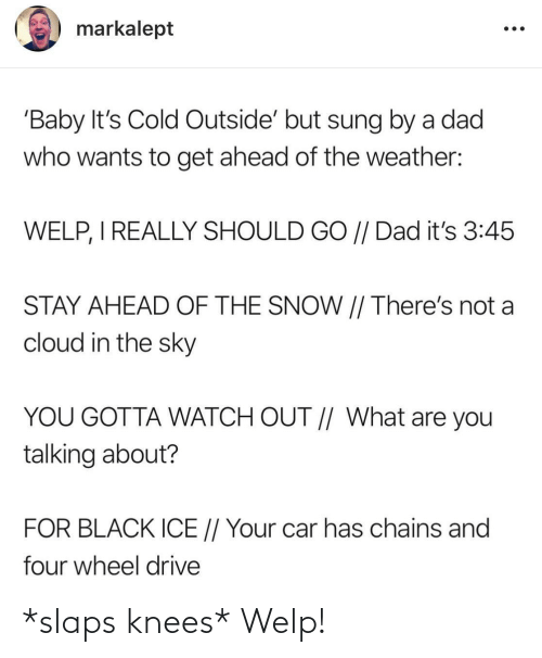 Cloud: markalept  'Baby It's Cold Outside' but sung by a dad  who wants to get ahead of the weather:  WELP, I REALLY SHOULD GO // Dad it's 3:45  STAY AHEAD OF THE SNOW || There's not a  cloud in the sky  YOU GOTTA WATCH OUT // What are you  talking about?  FOR BLACK ICE // Your car has chains and  four wheel drive *slaps knees* Welp!