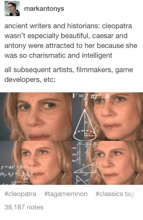 Historians: markantonys  ancient writers and historians: cleopatra  wasn't especially beautiful, caesar and  antony were attracted to her because she  was so charismatic and intelligent  all subsequent artists, filmmakers, game  developers, etc:  2  cos  tan  za  y-ax+ b  #cleopatra #tagamemnon #classics tag  38,187 notes