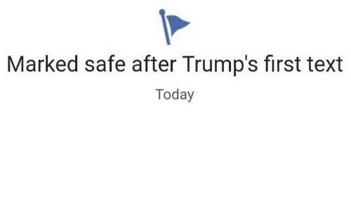 Text, Today, and Safe: Marked safe after Trump's first text  Today