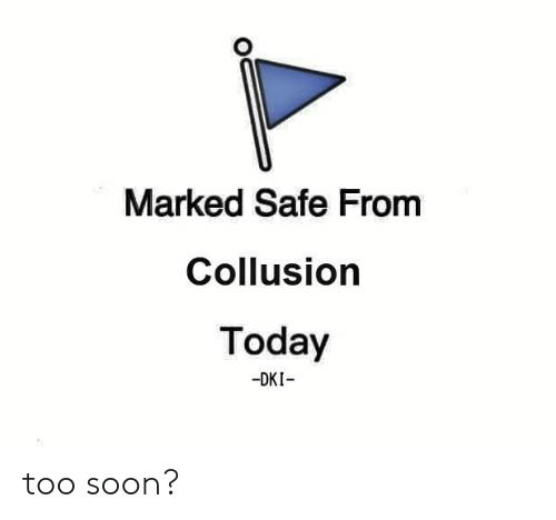 Memes, Soon..., and Today: Marked Safe From  Collusion  Today  -DKI too soon?