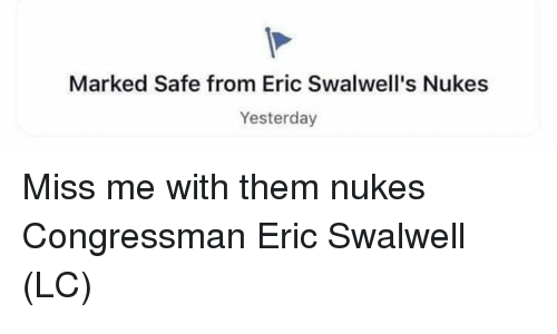 Memes, 🤖, and Safe: Marked Safe from Eric Swalwell's Nukes  Yesterday Miss me with them nukes Congressman Eric Swalwell (LC)