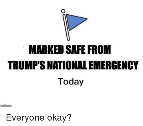 Dank, Okay, and Today: MARKED SAFE FROM  TRUMP'S NATIONAL EMERGENCY  Today Everyone okay?