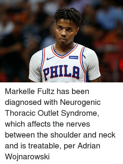 Been, Syndrome, and Thoracic Outlet Syndrome: Markelle Fultz has been diagnosed with Neurogenic Thoracic Outlet Syndrome, which affects the nerves between the shoulder and neck and is treatable, per Adrian Wojnarowski
