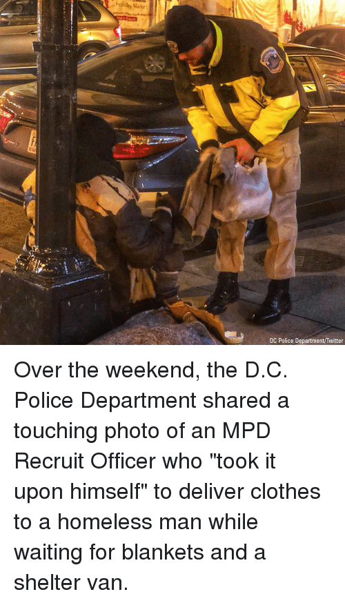 "D C: Market  DC Police Department/Twitter Over the weekend, the D.C. Police Department shared a touching photo of an MPD Recruit Officer who ""took it upon himself"" to deliver clothes to a homeless man while waiting for blankets and a shelter van."