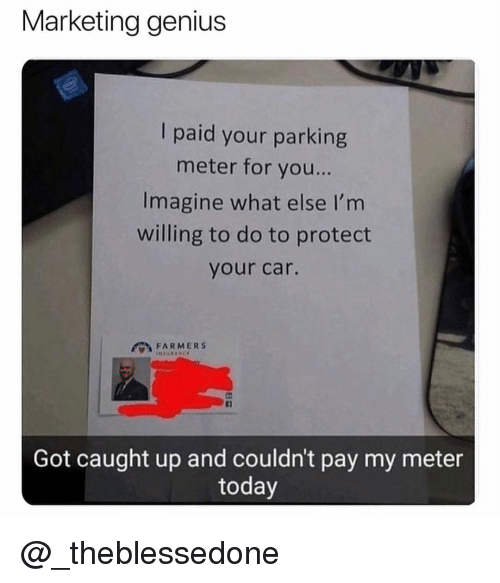 Genius, Today, and Dank Memes: Marketing genius  I paid your parking  meter for you...  Imagine what else I'm  willing to do to protect  your car.  FARMERS  Tl  Got caught up and couldn't pay my meter  today @_theblessedone