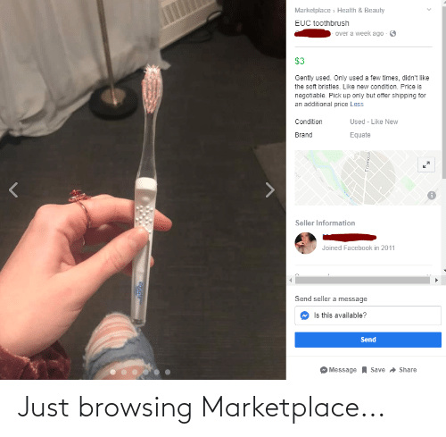 Facebook, Information, and Trashy: Marketplace > Health & Beauty  EUC toothbrush  over a week ago  $3  Gently used. Only used a few times, didn't like  the soft bristles. Like new condition. Price is  negotiable. Pick up only but offer shipping for  an additional price Less  Condition  Used - Like New  Brand  Equate  Seller Information  Joined Facebook in 2011  Send seller a message  Is this available?  Send  Save Share  Message  esowera  equate Just browsing Marketplace...