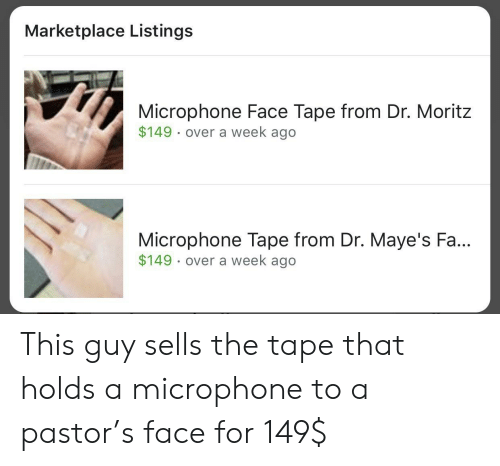 Microphone, Face, and Tape: Marketplace Listings  Microphone Face Tape from Dr. Moritz  $149 over a week ago  Microphone Tape from Dr. Maye's Fa...  $149 over a week ago This guy sells the tape that holds a microphone to a pastor's face for 149$