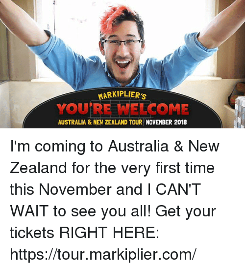 markiplier: MARKIPLIERS  YOU'RE WELCOME  AUSTRALIA &NEW ZEALAND TOUR NOVEMBER 2018 I'm coming to Australia & New Zealand for the very first time this November and I CAN'T WAIT to see you all! Get your tickets RIGHT HERE: https://tour.markiplier.com/