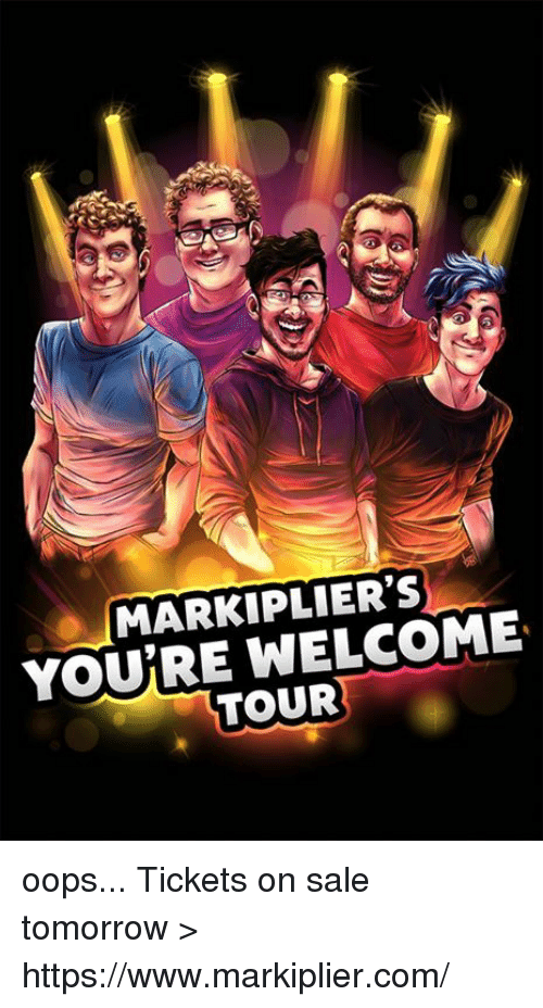 tickets on sale: MARKIPLIER'S  YOURE WELCOME  TOUR oops...   Tickets on sale tomorrow > https://www.markiplier.com/