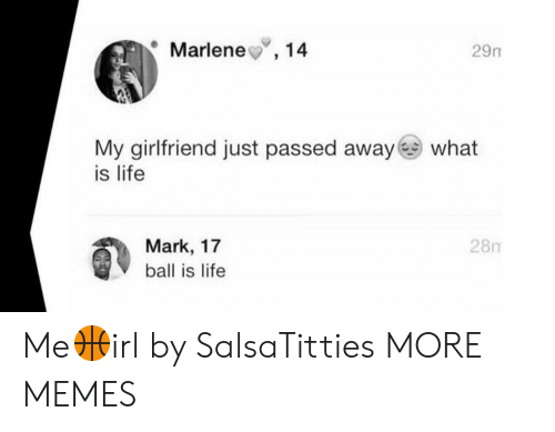 Ball Is Life, Dank, and Life: Marlene,14  29m  My girlfriend just passed away what  is life  28m  Mark, 17  ball is life Me🏀irl by SalsaTitties MORE MEMES