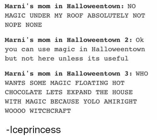 marni: Marni's mom in Halloweentown NO  MAGIC UNDER MY ROOF ABSOLUTELY NOT  NOPE NONE  Marni's mom in Halloween town 2: Ok  you can use magic in Halloweentown  but not here unless its useful  Marni's mom in Halloweentown 3: WHO  WANTS SOME MAGIC FLOATING HOT  CHOCOLATE LETS EXPAND THE HOUSE  WITH MAGIC BECAUSE YOLO AMIRIGHT  WOOOO WITCHCRAFT -Iceprincess