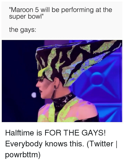 "Super Bowl, Twitter, and Grindr: ""Maroon 5 will be performing at the  super bowl""  the gays: Halftime is FOR THE GAYS! Everybody knows this. (Twitter 