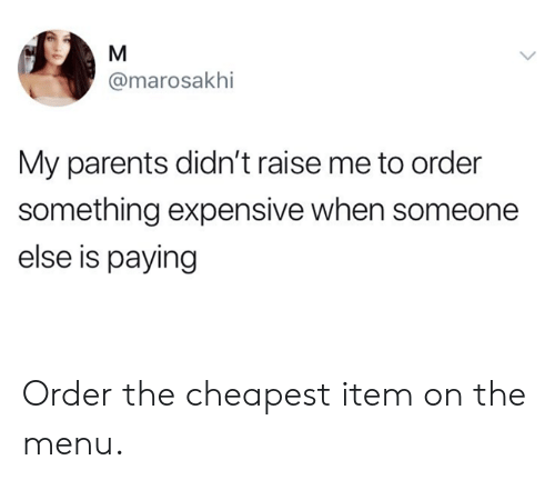 Dank, Parents, and 🤖: @marosakhi  My parents didn't raise me to order  something expensive when someone  else is paying Order the cheapest item on the menu.