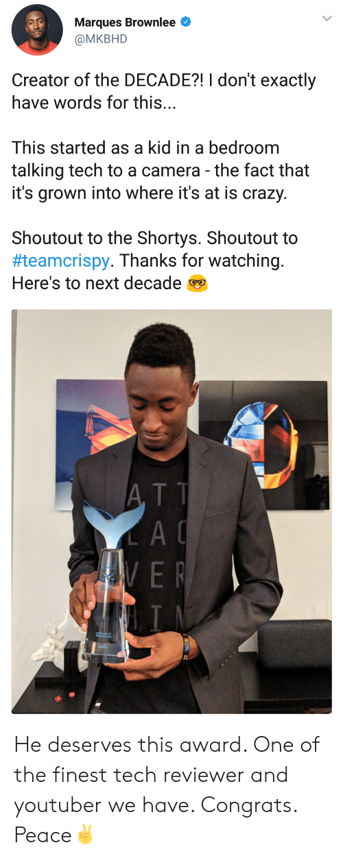 shorty's: Marques Brownlee  @MKBHD  Creator of the DECADE?! I don't exactly  have words for this...  This started as a kid in a bedroom  talking tech to a camera - the fact that  it's grown into where it's at is crazy.  Shoutout to the Shortys. Shoutout to  #teamcrispy. Thanks for watching.  Here's to next decade  A TT  A C He deserves this award. One of the finest tech reviewer and youtuber we have. Congrats. Peace✌️