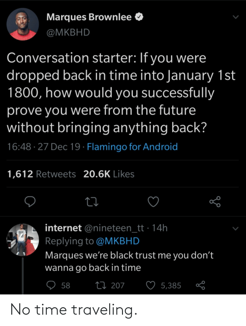 From The Future: Marques Brownlee O  @MKBHD  Conversation starter: If you were  dropped back in time into January 1st  1800, how would you successfully  prove you were from the future  without bringing anything back?  16:48 · 27 Dec 19 · Flamingo for Android  1,612 Retweets 20.6K Likes  internet @nineteen_tt · 14h  Replying to @MKBHD  Marques we're black trust me you don't  wanna go back in time  ♡ 58  27 207  5,385 No time traveling.
