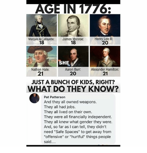 """Memes, Aaron Burr, and Jobs: Marquis de Lafayette:  18  James Monroe:  18  Henry Lee Ill:  20  SHE.  Aaron Burr: Alexander  Nathan Hale:  21  21  20  JUST A BUNCH OF KIDS, RIGHT?  WHAT DO THEY KNOW?  Pat Patterson  And they all owned weapons.  They all had jobs.  They all lived on their own.  They were all financially independent.  They all knew what gender they were.  And, so far as I can tell, they didn't  need """"Safe Spaces"""" to get away from  """"offensive"""" or """"hurtful"""" things people  said."""
