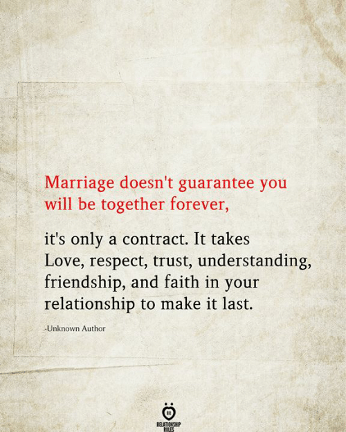 Contract: Marriage doesn't guarantee you  will be together forever,  it's only a contract. It takes  Love, respect, trust, understanding,  friendship, and faith in your  relationship to make it last.  Unknown Author  RELATIONSHIP  RILES