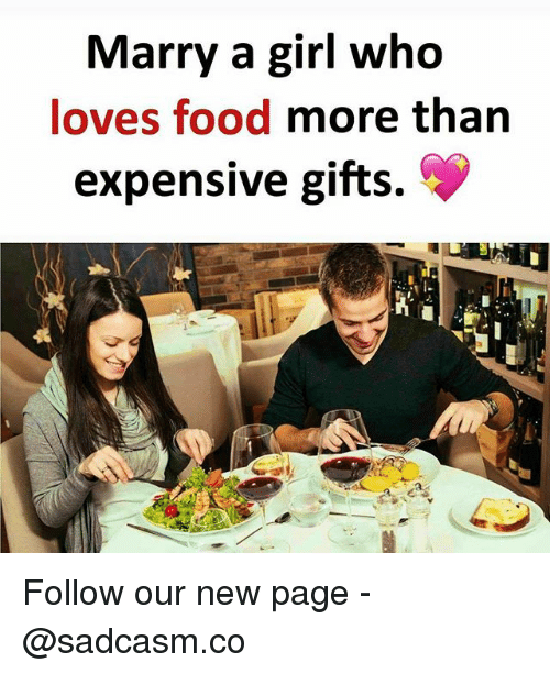 Food, Memes, and Girl: Marry a girl who  loves food more than  expensive gifts. Follow our new page - @sadcasm.co