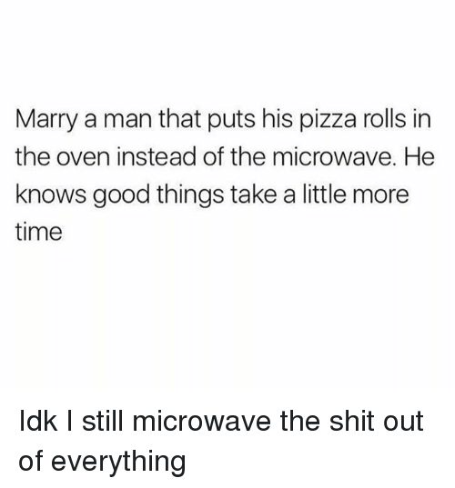 marry a man: Marry a man that puts his pizza rolls in  the oven instead of the microwave. He  knows good things take a little more  time Idk I still microwave the shit out of everything