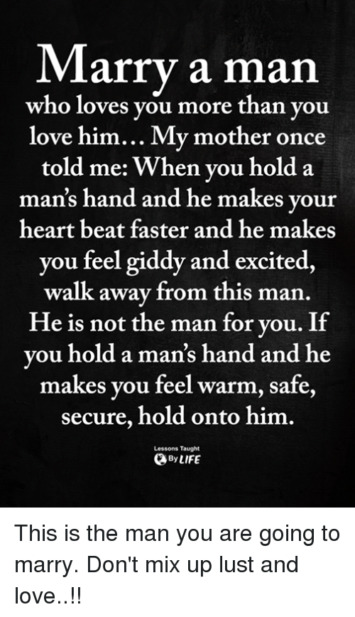 marry a man: Marry a man  who loves you more than you  love him... My mother once  told me: When you hold a  man's hand and he makes your  heart beat faster and he makes  you feel giddy and excited,  walk away from this man  He is not the man for vou. If  vou hold a man's hand and he  makes you feel warm, safe,  secure, hold onto him.  ByLIFE  Lessons Taught This is the man you are going to marry. Don't mix up lust and love..!!