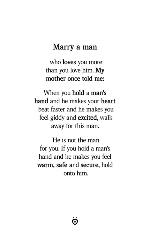 marry a man: Marry a man  who loves you more  than you love him. My  mother once told me:  When you hold a man's  hand and he makes your heart  beat faster and he makes you  feel giddy and excited, walk  away for this man.  He is not the man  for you. If you hold a man's  hand and he makes you feel  warm, safe and secure, hold  onto him.