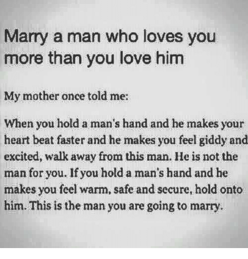 marry a man: Marry a man who loves you  more than you love him  My mother once told me:  When you hold a man's hand and he makes your  heart beat faster and he makes you feel giddy and  excited, walk away from this man. He is not the  man for you. If you hold a man's hand and he  makes you feel warm, safe and secure, hold onto  him. This is the man you are going to marry
