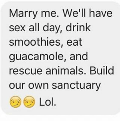 Marry Me Well Have Sex All Day Drink Smoothies Eat Guacamole And
