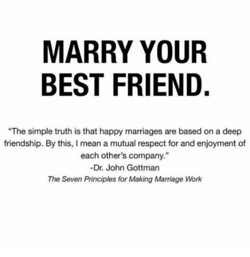 "Best Friend, Marriage, and Respect: MARRY YOUR  BEST FRIEND.  ""The simple truth is that happy marriages are based on a deep  friendship. By this, I mean a mutual respect for and enjoyment of  each other's company.""  -Dr. John Gottman  The Seven Principles for Making Marriage Work"