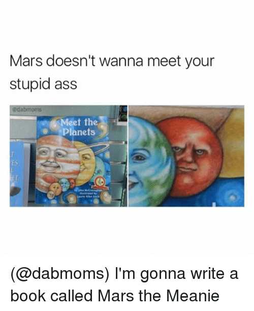 Laurie: Mars doesn't wanna meet your  stupid ass  @dabmoms  Meet the  Planets  ES  Laurie Allen Kei (@dabmoms) I'm gonna write a book called Mars the Meanie