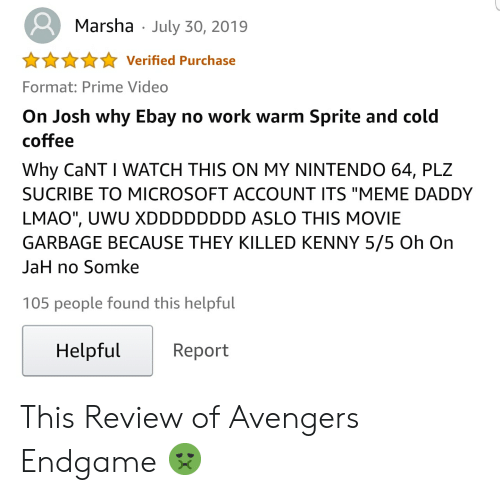 """Killed Kenny: Marsha  July 30, 2019  Verified Purchase  Format: Prime Video  On Josh why Ebay no work warm Sprite and cold  coffee  Why CaNT I WATCH THIS ON MY NINTENDO 64, PLZ  SUCRIBE TO MICROSOFT ACCOUNT ITS """"MEME DADDY  LMAO"""", UWU XDDDDDDDD ASLO THIS MOVIE  GARBAGE BECAUSE THEY KILLED KENNY 5/5 Oh On  JaH no Somke  105 people found this helpful  Helpful  Report This Review of Avengers Endgame 🤢"""