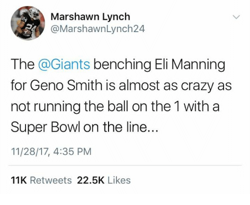 Geno Smith: Marshawn Lynch  @MarshawnLynch24  The @Giants benching Eli Manning  for Geno Smith is almost as crazy as  not running the ball on the 1 with a  Super Bowl on the line..  11/28/17, 4:35 PM  11K Retweets 22.5K Likes