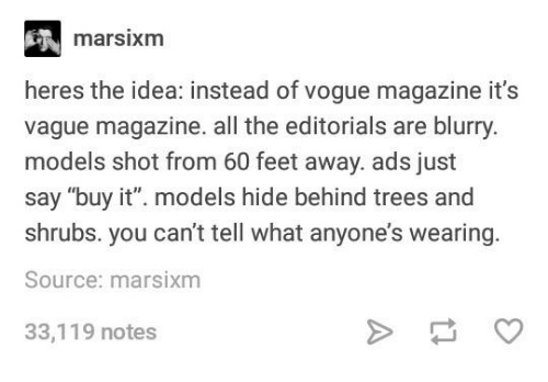 "Models, Trees, and Humans of Tumblr: marsixm  heres the idea: instead of vogue magazine it's  vague magazine. all the editorials are blurry.  models shot from 60 feet away. ads just  say ""buy it"". models hide behind trees and  shrubs. you can't tell what anyone's wearing  Source: marsixm  33,119 notes"