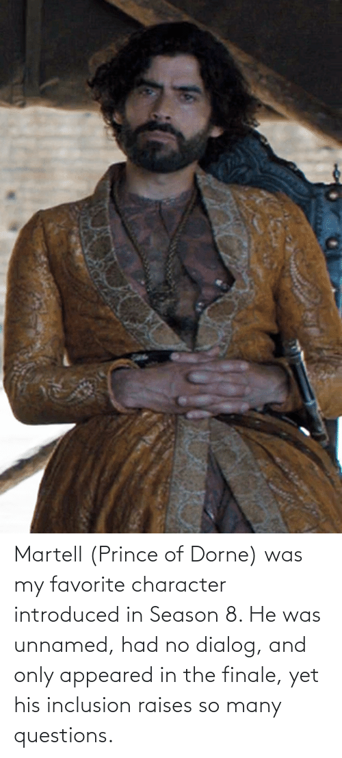Favorite Character: Martell (Prince of Dorne) was my favorite character introduced in Season 8. He was unnamed, had no dialog, and only appeared in the finale, yet his inclusion raises so many questions.