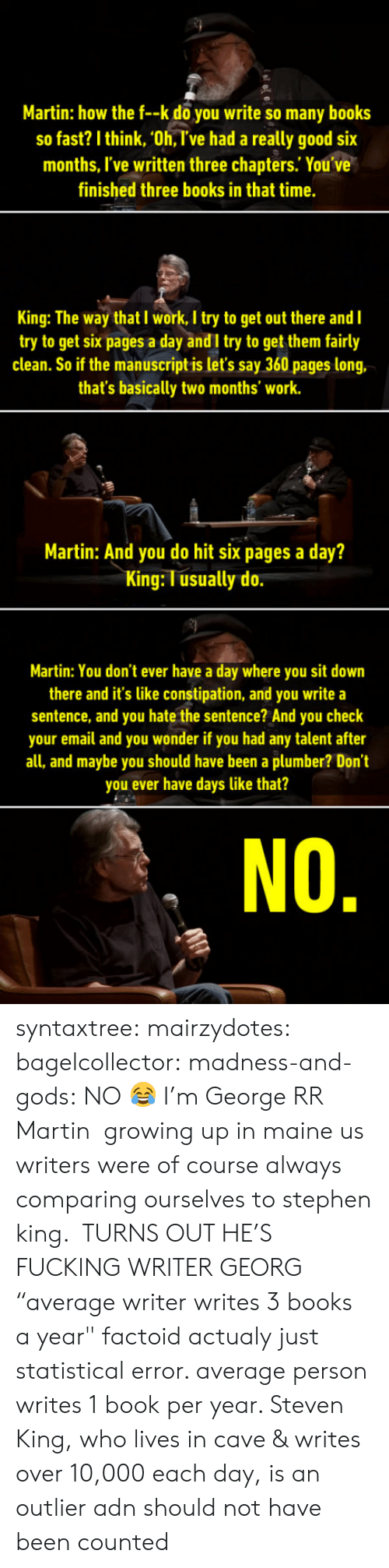 """Books, Fucking, and Growing Up: Martin: how the f--k do you write so many books  so fast? I think, 'Oh, T've had a really good six  months, I've written three chapters. You ve  finished three books in that time.  King: The way that I work, I try to get out there and I  try to get six pages a day andI try to get them fairly  clean. So if the manuscript is let's say 360 pages long,  that's basically two months' work.  Martin: And you do hit six pages a day?  King: T usually do  Martin: You don't ever have a day where you sit down  there and it's like constipation, and you write a  sentence, and you hate the sentence? And you check  your email and you wonder if you had any talent after  all, and maybe you should have been a plumber? Don't  you ever have days like that?  NO syntaxtree: mairzydotes:  bagelcollector:  madness-and-gods: NO 😂 I'm George RR Martin  growing up in maine us writers were of course always comparing ourselves to stephen king. TURNS OUT HE'S FUCKING WRITER GEORG  """"average writer writes 3 books a year"""" factoid actualy just statistical error. average person writes 1 book per year. Steven King, who lives in cave & writes over 10,000 each day, is an outlier adn should not have been counted"""