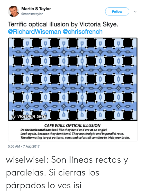 Brained: Martin S Taylor  @martinstaylor  Follow  Terrific optical illusion by Victoria Skye.  @RichardWiseman @chriscfrench  VI  A S  CAFE WALL OPTICAL ILLUSION  Do the horizontal bars look like they bend and are at an angle?  Look again, because they dont bend. They are straight and in parallel rows.  The alternating target patterns, rows and colors all combine to trick your brain.  5:56 AM - 7 Aug 2017 wiselwisel:  Son líneas rectas y paralelas.  Si cierras los párpados lo ves isi