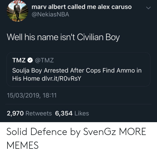 tmz: marv albert called me alex caruso  @NekiasNBA  Well his name isn't Civilian Boy  TMZ @TMZ  Soulja Boy Arrested After Cops Find Ammo in  His Home dlvr.it/ROvRsY  15/03/2019, 18:11  2,970 Retweets 6,354 Likes Solid Defence by SvenGz MORE MEMES