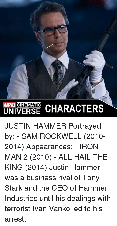 rockwell: MARVEL  CHARACTERS  UNIVERSE JUSTIN HAMMER  Portrayed by: - SAM ROCKWELL (2010-2014)  Appearances: - IRON MAN 2 (2010) - ALL HAIL THE KING (2014)  Justin Hammer was a business rival of Tony Stark and the CEO of Hammer Industries until his dealings with terrorist Ivan Vanko led to his arrest.
