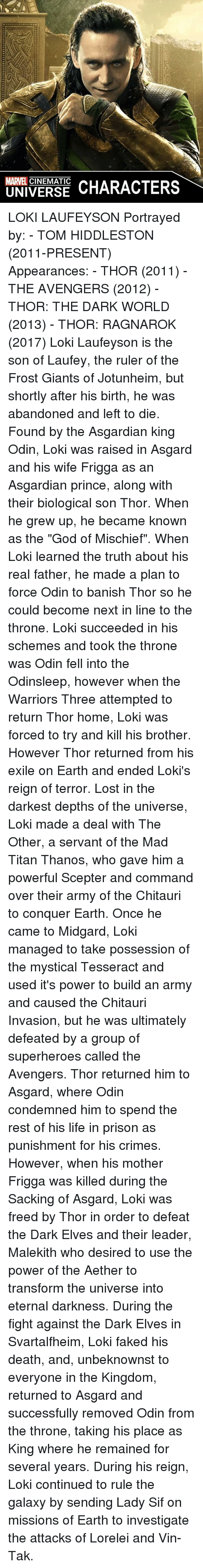 """banishes: MARVEL  CHARACTERS  UNIVERSE LOKI LAUFEYSON  Portrayed by: - TOM HIDDLESTON (2011-PRESENT)  Appearances: - THOR (2011) - THE AVENGERS (2012) - THOR: THE DARK WORLD (2013) - THOR: RAGNAROK (2017)  Loki Laufeyson is the son of Laufey, the ruler of the Frost Giants of Jotunheim, but shortly after his birth, he was abandoned and left to die. Found by the Asgardian king Odin, Loki was raised in Asgard and his wife Frigga as an Asgardian prince, along with their biological son Thor. When he grew up, he became known as the """"God of Mischief"""". When Loki learned the truth about his real father, he made a plan to force Odin to banish Thor so he could become next in line to the throne. Loki succeeded in his schemes and took the throne was Odin fell into the Odinsleep, however when the Warriors Three attempted to return Thor home, Loki was forced to try and kill his brother. However Thor returned from his exile on Earth and ended Loki's reign of terror.  Lost in the darkest depths of the universe, Loki made a deal with The Other, a servant of the Mad Titan Thanos, who gave him a powerful Scepter and command over their army of the Chitauri to conquer Earth. Once he came to Midgard, Loki managed to take possession of the mystical Tesseract and used it's power to build an army and caused the Chitauri Invasion, but he was ultimately defeated by a group of superheroes called the Avengers. Thor returned him to Asgard, where Odin condemned him to spend the rest of his life in prison as punishment for his crimes.  However, when his mother Frigga was killed during the Sacking of Asgard, Loki was freed by Thor in order to defeat the Dark Elves and their leader, Malekith who desired to use the power of the Aether to transform the universe into eternal darkness. During the fight against the Dark Elves in Svartalfheim, Loki faked his death, and, unbeknownst to everyone in the Kingdom, returned to Asgard and successfully removed Odin from the throne, taking his place as King where h"""