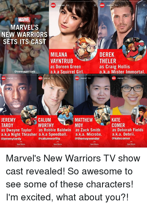 katee: MARVEL  MARVEL'S  NEW WARRIORS  SETS ITS CAST  DEREK  MILANA  VAYNTRUB  as Doreen Green  a.k.a Squirrel Girl.  THELER  as Craig Hollis  a.k.a Mister Immortal.  @newwarriors  N marvel 15h  waa marvel 15h  marvel 15h  CALUM  WORTHY  MATTHEW  MOY  KATE  COMER  JEREMY  TARDY  as Dwayne Taylor as Robbie Baldwin as Zack Smithas Deborah Fields  a.k.a Night Thrasher a.k.a Speedball. a.k.a. Microbe. a.k.a. Debrii.  @jeremytardy  @calumworthy  @themoywonder  @katecomer  See More  See More  See More  See More Marvel's New Warriors TV show cast revealed! So awesome to see some of these characters! I'm excited, what about you?!