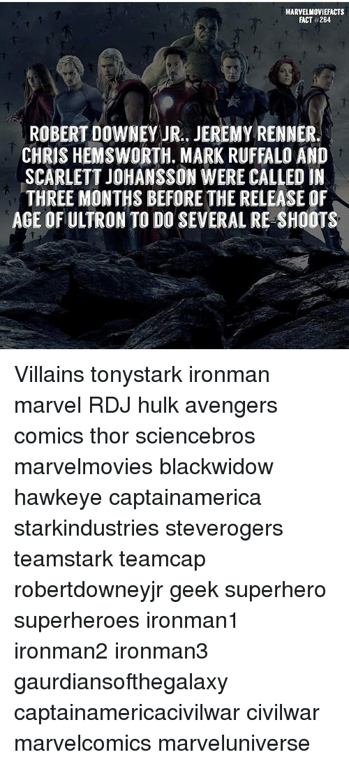 Chris Hemsworth, Memes, and Robert Downey Jr.: MARVEL MOVIEFACTS  FACT #264.  ROBERT DOWNEY JR., JEREMY RENNER.  CHRIS HEMSWORTH. MARK RUFFALO AND  SCARLETT JOHANSSON WERE CALLED IN  THREE MONTHS BEFORE THE RELEASE OF  AGE OFULTRON TO DO SEVERAL RE SHOOTS Villains tonystark ironman marvel RDJ hulk avengers comics thor sciencebros marvelmovies blackwidow hawkeye captainamerica starkindustries steverogers teamstark teamcap robertdowneyjr geek superhero superheroes ironman1 ironman2 ironman3 gaurdiansofthegalaxy captainamericacivilwar civilwar marvelcomics marveluniverse
