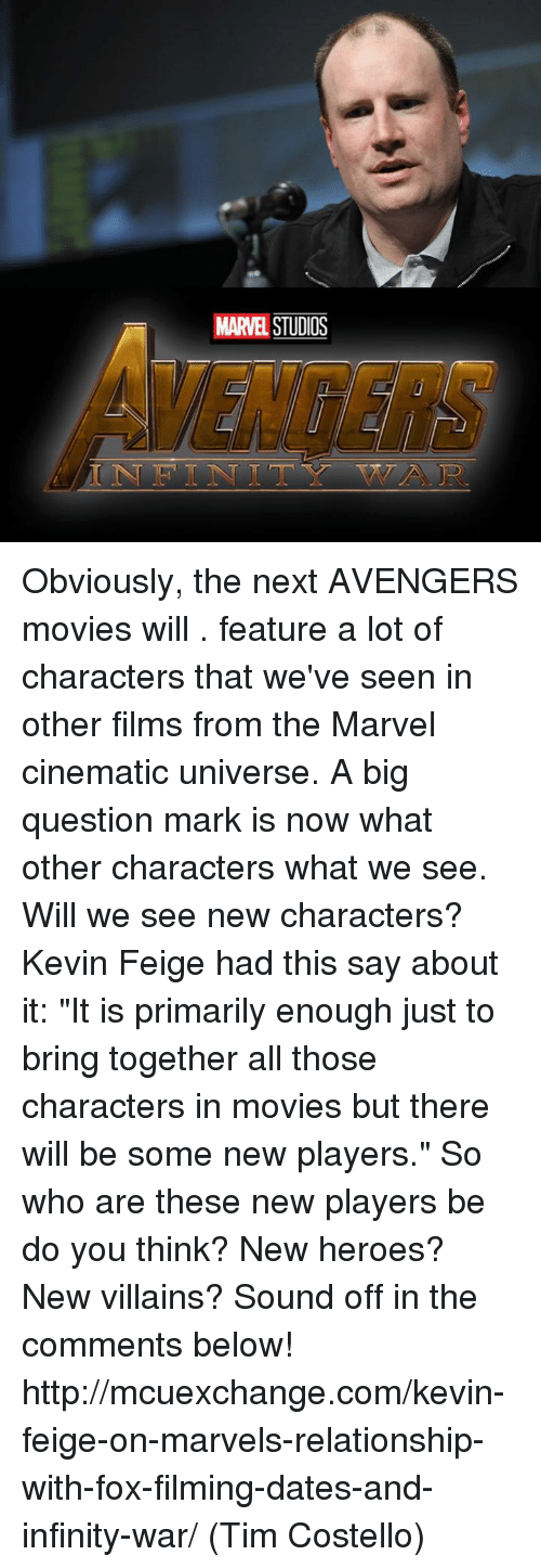 """Question Marks: MARVEL Obviously, the next AVENGERS movies will . feature a lot of characters that we've seen in other films from the Marvel cinematic universe. A big question mark is now what other characters what we see. Will we see new characters?   Kevin Feige had this say about it:   """"It is primarily enough just to bring together all those characters in movies but there will be some new players.""""  So who are these new players be do you think? New heroes? New villains? Sound off in the comments below!  http://mcuexchange.com/kevin-feige-on-marvels-relationship-with-fox-filming-dates-and-infinity-war/  (Tim Costello)"""