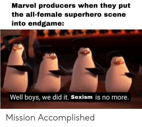 sexism: Marvel producers when they put  the all-female superhero scene  into endgame:  Well boys, we did it. Sexism is no more. Mission Accomplished